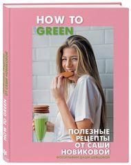 How to Green. Полезные рецепты от Саши Новиковой