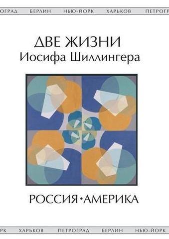 Две жизни Иосифа Шиллингера. Жизнь первая: Россия. Жизнь вторая: Америка.