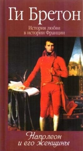 История любви в истории Франции. Кн.7 Наполеон и его женщины