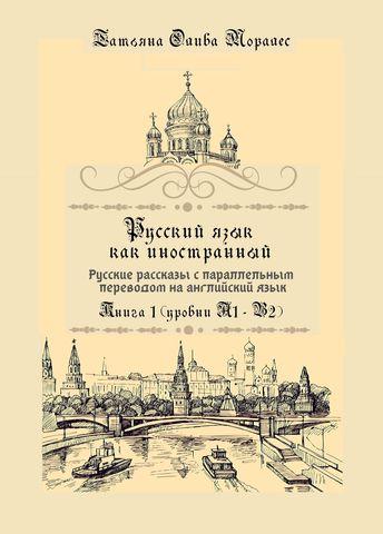 Русский язык как иностранный. Русские рассказы с параллельным переводом на английский язык Книга 1 (уровни А1 – В2)