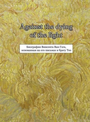 Against the dying of the light: Биография Винсента Ван Гога, основанная на его письмах к брату Тео