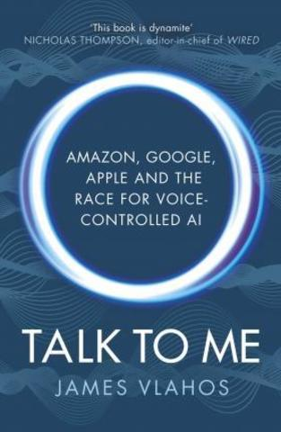 Talk to Me : Amazon, Google, Apple and the Race for Voice-Controlled AI