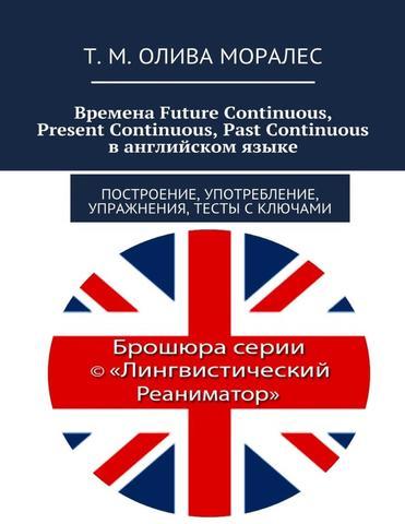 Времена Future Continuous, Present Continuous, Past Continuous в английском языке. Построение, употребление, упражнения, тесты с ключами