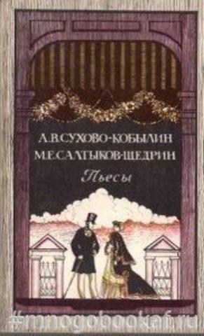 Сухово-Кобылин, А.В.; Салтыков-Щедрин, М.Е. Пьесы.