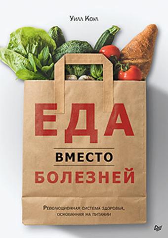 Еда вместо болезней. Революционная система здоровья, основанная на питании