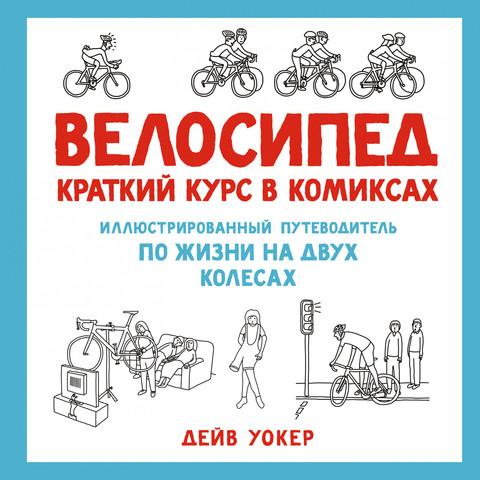 Велосипед. Краткий курс в комиксах. Иллюстрированный путеводитель по жизни на двух колесах