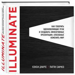 Illuminate: как говорить вдохновляющие речи и создавать эффективные презентации, способные изменить мир