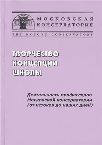 Творчество, концепции, школы: Деятельность профессоров Московской консерватории (от истоков до наших дней).
