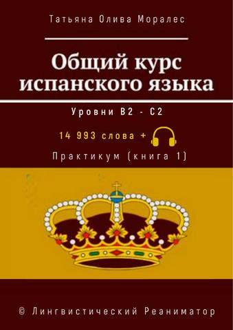Общий курс испанского языка. Уровни В2 — С2. Практикум (книга 1). 14 993 слов +. © Лингвистический Реаниматор
