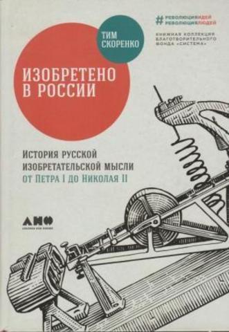 Изобретено в России: История русской изобретательской мысли от Петра I до Николая II