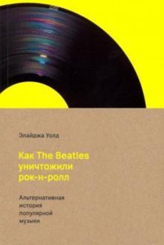 Как The Beatles уничтожили рок-н-ролл. Альтернативная история популярной музыки   Уолд Э.