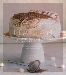 Authentic Italian Desserts: 75 Traditional Favorites Made Easy
