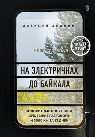 На электричках до Байкала. Колоритные попутчики, душевные разговоры и 5000 км за 13 дней   Абанин А. А.