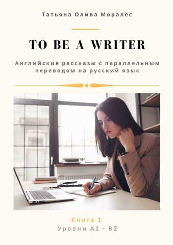 To be a writer. Английские рассказы с параллельным переводом на русский язык. Уровни А1 - В2. Книга 1