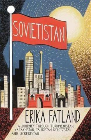 Sovietistan: A Journey Through Turkmenistan, Kazakhstan, Tajikistan, Kyrgyzstan and Uzbekistan
