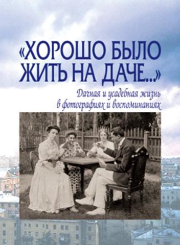 Хорошо было жить на даче: Дачная и усадебная жизнь в фотографиях и воспоминаниях конца ХIХ - начала ХХ века