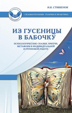 Стишенок И.В. Из гусеницы в бабочку. Психологические сказки, притчи, метафорыв индивидуальной и групповой работе