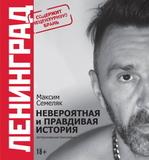Ленинград. Невероятная и Правдивая История Группы / Максим Семеляк