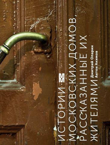 Истории московских домов, рассказанные их жителями | Опарин Дмитрий, Акимов Антон