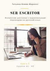 Ser escritor. Испанские рассказы с параллельным переводом на русский язык. Уровни А1 - В2. Книга 1