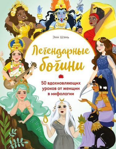 Легендарные богини. 50 вдохновляющих уроков от женщин в мифологии