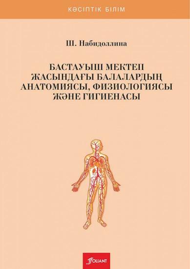 Бастауыш мектеп жасындағы балалардың анатомиясы, физиологиясы және гигиенасы