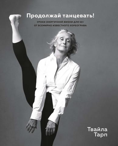 Продолжай танцевать! Уроки энергичной жизни для 50+ от всемирно известного хореографа | Т. Тарп
