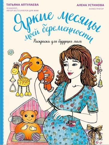 Аптулаева Т.Г. Яркие месяцы моей беременности. Раскраска для будущих мам. Фото1