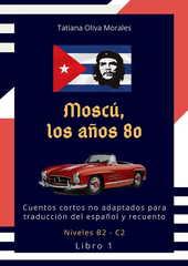 Moscú, los años 80. Cuentos cortos no adaptados para traducción del español y recuento. Niveles B2 - C2. Libro 1