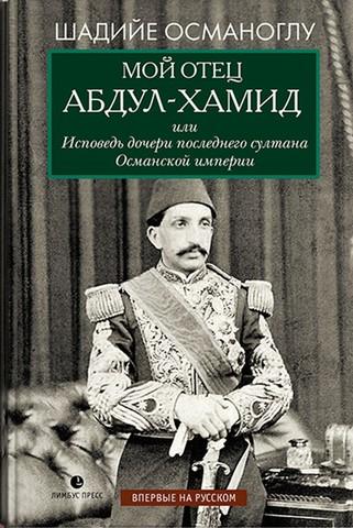 Мой отец Абдул-Хамид, или Исповедь дочери последнего султана Османской империи | Шадийе Османоглу