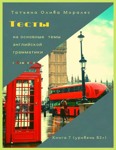 Тесты на основные темы английской грамматики с ключами. Книга 7 (уровень В2+)