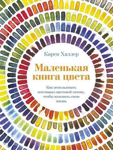 Маленькая книга цвета. Как использовать потенциал цветовой гаммы, чтобы изменить свою жизнь | Халлер К.