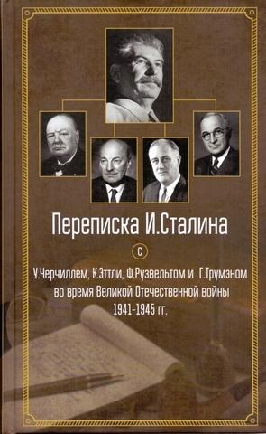 Переписка И.Сталина с У. Черчиллем, К. Эттли, Ф. Рузвельтом и Г. Трумэном во время Великой Отоечественной войны 1941-1945 гг.