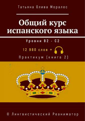 Общий курс испанского языка. Уровни В2 — С2. Практикум (книга 2). 12 980 слов +. © Лингвистический Реаниматор