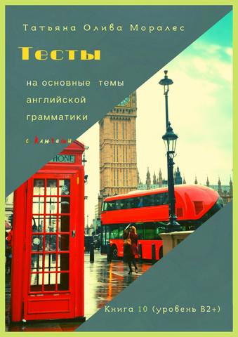 Тесты на основные темы английской грамматики с ключами. Книга 10 (уровень В2+)