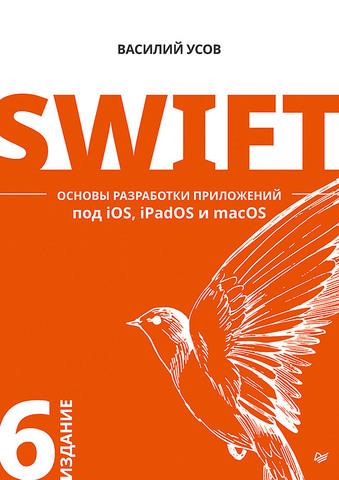 Swift. Основы разработки приложений под iOS, iPadOS и macOS. 6-е изд. дополненное и переработанное    Усов В. А.