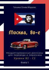 Москва, 80-е. Неадаптированные рассказы для перевода и пересказа. Уровни В2 - С2. Книга 1