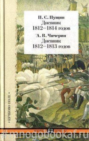 Дневник П. С. Пущина 1812-1814 гг. Дневник А. В. Чичерина 1812-1813 гг.