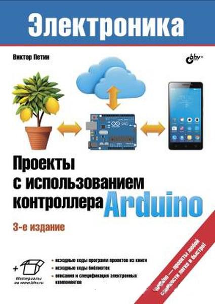Проекты с использованием контроллера Arduino, 3-е издание (В. Петин)